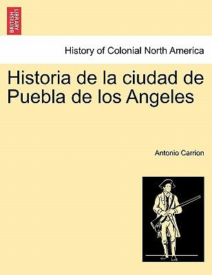 Historia de La Ciudad de Puebla de Los Angeles 9781241442255