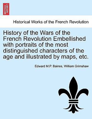 History of the Wars of the French Revolution Embellished with Portraits of the Most Distinguished Characters of the Age and Illustrated by Maps, Etc. 9781241429355