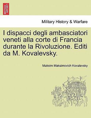 I Dispacci Degli Ambasciatori Veneti Alla Corte Di Francia Durante La Rivoluzione. Editi Da M. Kovalevsky. 9781241456528