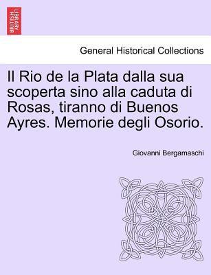 Il Rio de La Plata Dalla Sua Scoperta Sino Alla Caduta Di Rosas, Tiranno Di Buenos Ayres. Memorie Degli Osorio. 9781241473792