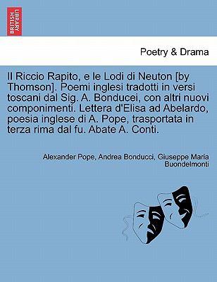 Il Riccio Rapito, E Le Lodi Di Neuton [By Thomson]. Poemi Inglesi Tradotti in Versi Toscani Dal Sig. A. Bonducei, Con Altri Nuovi Componimenti. Letter 9781241157074