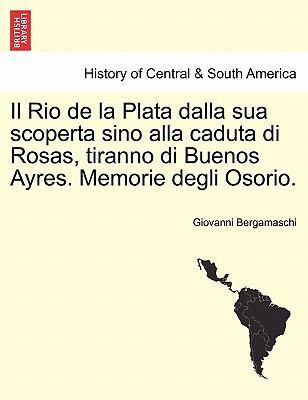 Il Rio de La Plata Dalla Sua Scoperta Sino Alla Caduta Di Rosas, Tiranno Di Buenos Ayres. Memorie Degli Osorio. 9781241473754