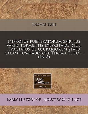 Improbus Foeneratorum Spiritus Variis Tormentis Exercitatas, Siue, Tractatus de Usurariorum Statu Calamitoso Auctore Thoma Tuko ... (1618) 9781240409440