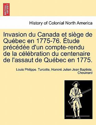 Invasion Du Canada Et Si GE de Qu Bec En 1775-76. Tude PR C D E D'Un Compte-Rendu de La C L Bration Du Centenaire de L'Assaut de Qu Bec En 1775. 9781241556952