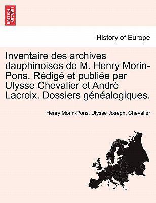 Inventaire Des Archives Dauphinoises de M. Henry Morin-Pons. R Dig Et Publi E Par Ulysse Chevalier Et Andr LaCroix. Dossiers G N Alogiques. 9781241452186
