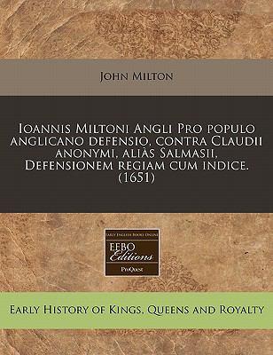 Ioannis Miltoni Angli Pro Populo Anglicano Defensio, Contra Claudii Anonymi, Alias Salmasii, Defensionem Regiam Cum Indice. (1651) 9781240833184
