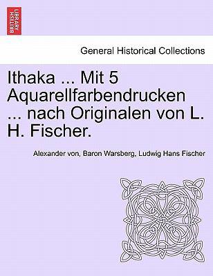 Ithaka ... Mit 5 Aquarellfarbendrucken ... Nach Originalen Von L. H. Fischer. 9781241338282