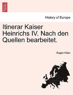 Itinerar Kaiser Heinrichs IV. Nach Den Quellen Bearbeitet. 9781241532727