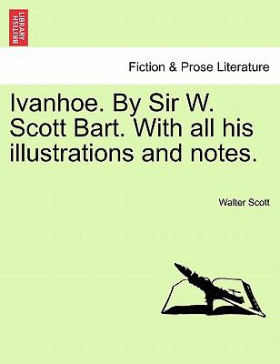Ivanhoe. by Sir W. Scott Bart. with All His Illustrations and Notes. 9781240911882