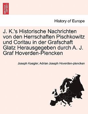 J. K.'s Historische Nachrichten Von Den Herrschaften Pischkowitz Und Coritau in Der Grafschaft Glatz Herausgegeben Durch A. J. Graf Hoverden-Plencken 9781241420048