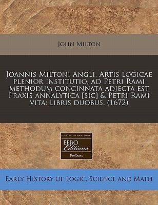 Joannis Miltoni Angli, Artis Logicae Plenior Institutio, Ad Petri Rami Methodum Concinnata Adjecta Est Praxis Annalytica [Sic] & Petri Rami Vita: Libr 9781240843695