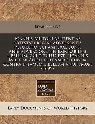 Joannis Miltoni Sententiae Potestati Regiae Adversantis Refutatio Cui Annexae Sunt, Animadversiones in Execrabilem Libellum, Cui Titulus Est,