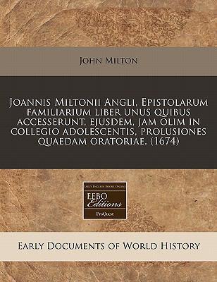 Joannis Miltonii Angli, Epistolarum Familiarium Liber Unus Quibus Accesserunt, Ejusdem, Jam Olim in Collegio Adolescentis, Prolusiones Quaedam Oratori 9781240800841