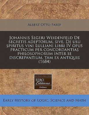 Johannis Segeri Weidenfeld de Secretis Adeptorum, Sive, de Usu Spiritus Vini Lulliani Libri IV Opus Practicum Per Concordantias Philosophorum Inter Se