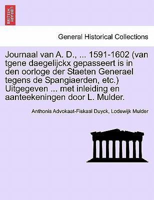 Journaal Van A. D., ... 1591-1602 (Van Tgene Daegelijckx Gepasseert Is in Den Oorloge Der Staeten Generael Tegens de Spangiaerden, Etc.) Uitgegeven .. 9781241464097