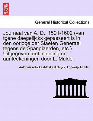 Journaal Van A. D., 1591-1602 (Van Tgene Daegelijckx Gepasseert Is in Den Oorloge Der Staeten Generael Tegens de Spangiaerden, Etc.) Uitgegeven Met In 9781241461003