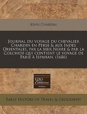 Journal Du Voyage Du Chevalier Chardin En Perse & Aux Indes Orientales, Par La Mer Noire & Par La Colchide Qui Contient Le Voyage de Parie a Ispahan. 9781240848829