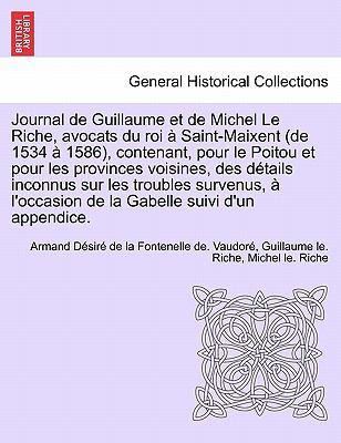 Journal de Guillaume Et de Michel Le Riche, Avocats Du Roi Saint-Maixent (de 1534 1586), Contenant, Pour Le Poitou Et Pour Les Provinces Voisines, Des 9781241702519