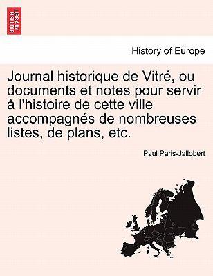 Journal Historique de Vitr, Ou Documents Et Notes Pour Servir L'Histoire de Cette Ville Accompagn?'s de Nombreuses Listes, de Plans, Etc. 9781241351946