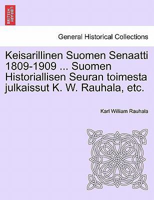 Keisarillinen Suomen Senaatti 1809-1909 ... Suomen Historiallisen Seuran Toimesta Julkaissut K. W. Rauhala, Etc. 9781241540388