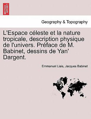L'Espace C Leste Et La Nature Tropicale, Description Physique de L'Univers. PR Face de M. Babinet, Dessins de Yan' Dargent. 9781241347239