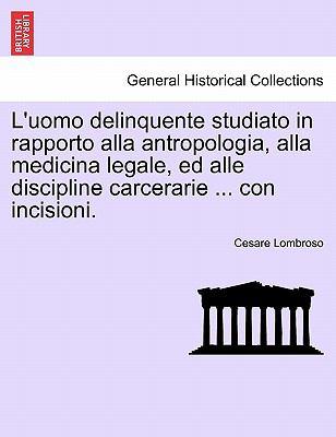 L'Uomo Delinquente Studiato in Rapporto Alla Antropologia, Alla Medicina Legale, Ed Alle Discipline Carcerarie ... Con Incisioni. 9781241472320