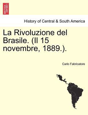 La Rivoluzione del Brasile. (Il 15 Novembre, 1889.). 9781241474003