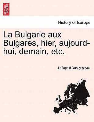 La Bulgarie Aux Bulgares, Hier, Aujourd-Hui, Demain, Etc. 9781241338220