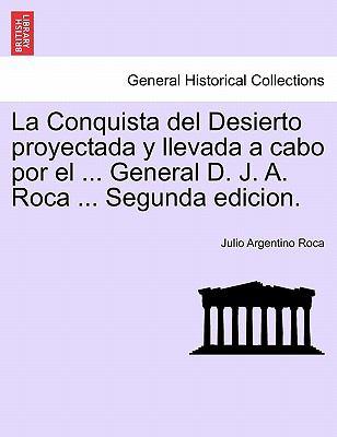 La Conquista del Desierto Proyectada y Llevada a Cabo Por El ... General D. J. A. Roca ... Segunda Edicion. 9781241416706