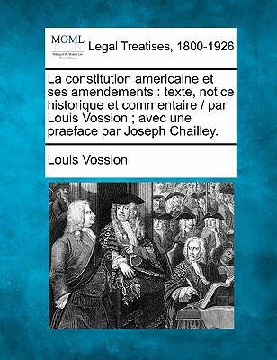 La Constitution Americaine Et Ses Amendements: Texte, Notice Historique Et Commentaire / Par Louis Vossion; Avec Une Praeface Par Joseph Chailley. 9781240086139