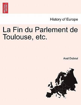 La Fin Du Parlement de Toulouse, Etc. 9781241456177
