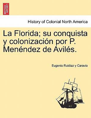 La Florida; Su Conquista y Colonizaci N Por P. Men Ndez de Avil S. 9781241469337