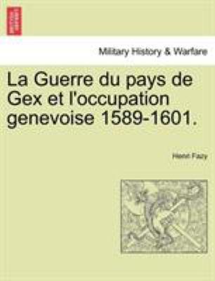 La Guerre Du Pays de Gex Et L'Occupation Genevoise 1589-1601. 9781241456443