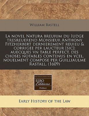 La Novel Natura Breuium Du Iudge Tresreuerend Monsieur Anthony Fitzherbert Dernierement Reuieu & Corrigee Per Laucteur [Sic]; Auecques Vn Table Perfec 9781240415663