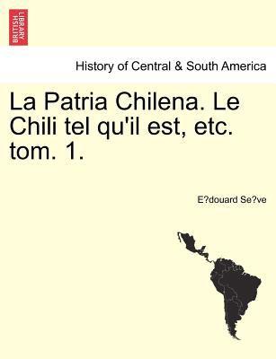 La Patria Chilena. Le Chili Tel Qu'il Est, Etc. Tom. 1. 9781241429232