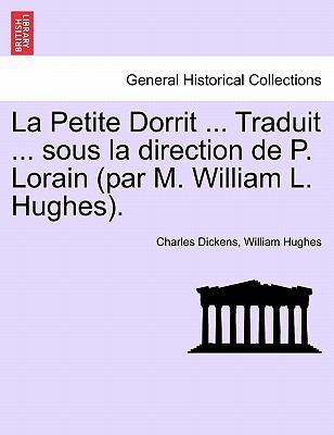 La Petite Dorrit ... Traduit ... Sous La Direction de P. Lorain (Par M. William L. Hughes). 9781241583927