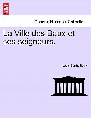 La Ville Des Baux Et Ses Seigneurs. 9781241458324