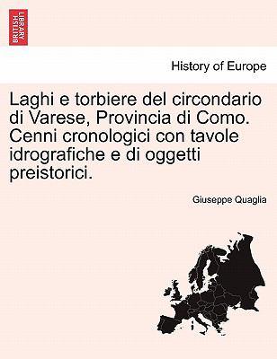 Laghi E Torbiere del Circondario Di Varese, Provincia Di Como. Cenni Cronologici Con Tavole Idrografiche E Di Oggetti Preistorici. 9781241567903