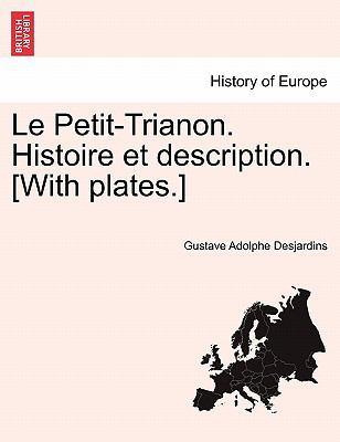 Le Petit-Trianon. Histoire Et Description. [With Plates.] 9781241350383