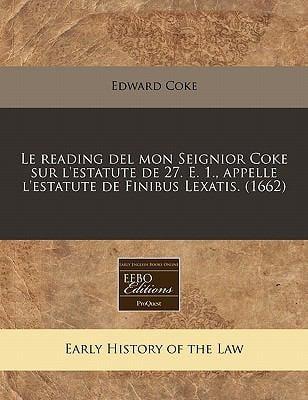 Le Reading del Mon Seignior Coke Sur L'Estatute de 27. E. 1., Appelle L'Estatute de Finibus Lexatis. (1662) 9781240416936