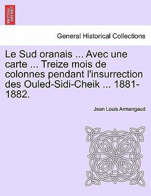 Le Sud Oranais ... Avec Une Carte ... Treize Mois de Colonnes Pendant L'Insurrection Des Ouled-Sidi-Cheik ... 1881-1882. 9781241340384