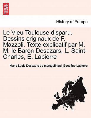 Le Vieu Toulouse Disparu. Dessins Originaux de F. Mazzoli. Texte Explicatif Par M. M. Le Baron Desazars, L. Saint-Charles, E. Lapierre 9781241359881