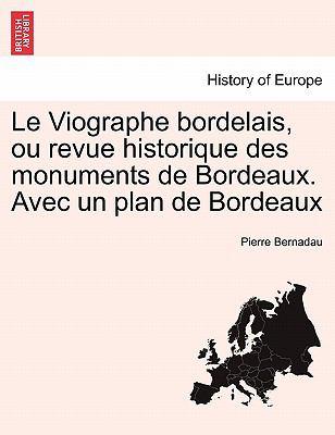 Le Viographe Bordelais, Ou Revue Historique Des Monuments de Bordeaux. Avec Un Plan de Bordeaux 9781241374860