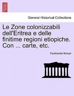 Le Zone Colonizzabili Dell'eritrea E Delle Finitime Regioni Etiopiche. Con ... Carte, Etc. 9781241330651