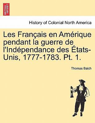 Les Fran Ais En Am Rique Pendant La Guerre de L'Ind Pendance Des Tats-Unis, 1777-1783. PT. 1. 9781241551902
