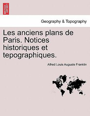 Les Anciens Plans de Paris. Notices Historiques Et Tepographiques. 9781241356866