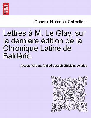 Lettres M. Le Glay, Sur La Derni Re Dition de La Chronique Latine de Bald Ric. 9781241463250
