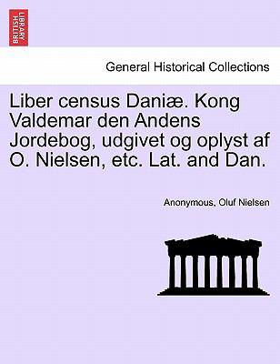 Liber Census Dani . Kong Valdemar Den Andens Jordebog, Udgivet Og Oplyst AF O. Nielsen, Etc. Lat. and Dan. 9781241464523
