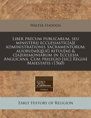 Liber Precum Publicarum, Seu Ministerij Ecclesiastic[a]e Administrationis Sacramentorum, Alioru[m]q[ue] Rituu[m] & C[a]eremoniarum in Ecclesia Anglica 9781240167296