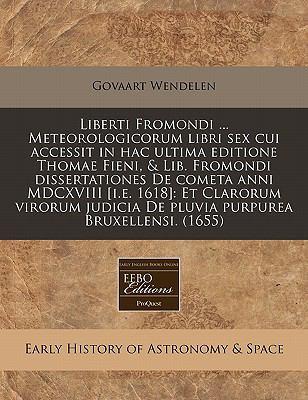 Liberti Fromondi ... Meteorologicorum Libri Sex Cui Accessit in Hac Ultima Editione Thomae Fieni, & Lib. Fromondi Dissertationes de Cometa Anni MDCXVI 9781240852857